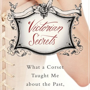 Book Review – Victorian Secrets: What a Corset Taught Me about the Past, the Present, and Myself