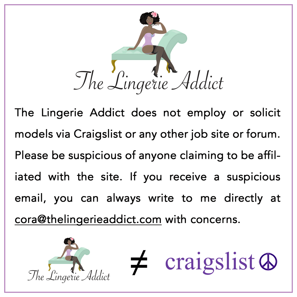 The Lingerie Addict does not employ or solicit models via Craigslist or any other job site or forum. Please be suspicous of anyone claiming to be affiliated with the site. If you receive a suspicious email, you can always write to me directly at cora@thelingerieaddict.com with concerns.